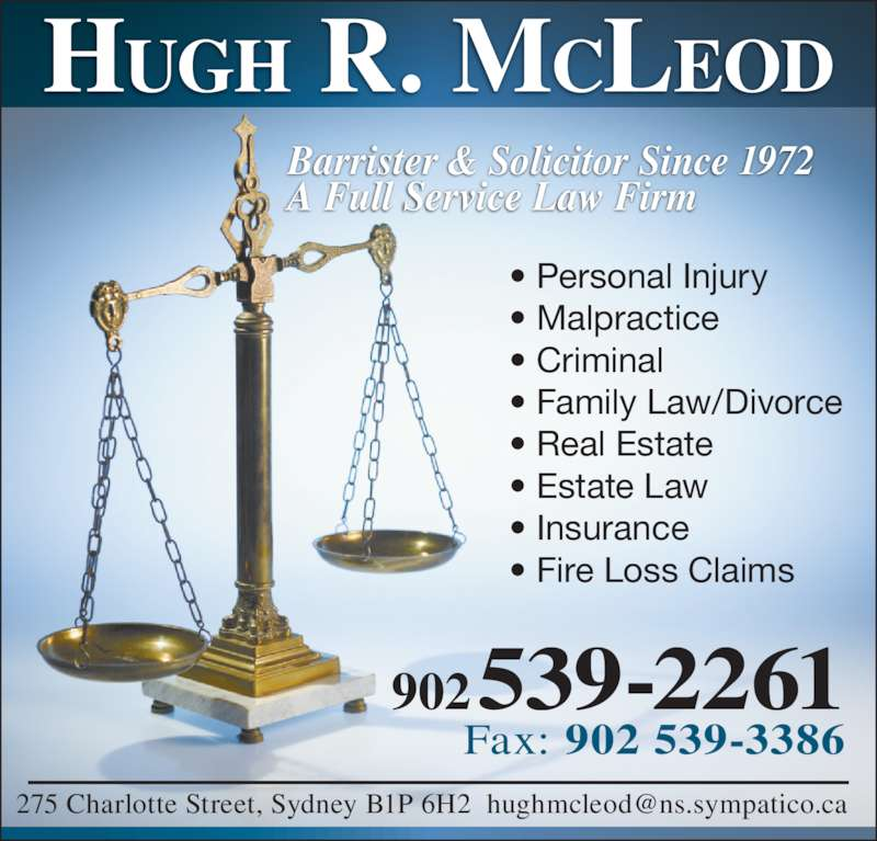 Hugh R McLeod (9025392261) - Display Ad - Barrister & Solicitor Since 1972 A Full Service Law Firm 902 539-2261 Fax: 902 539-3386 ? Personal Injury ? Malpractice ? Criminal ? Family Law/Divorce ? Real Estate ? Estate Law ? Insurance ? Fire Loss Claims HUGH R. MCLEOD