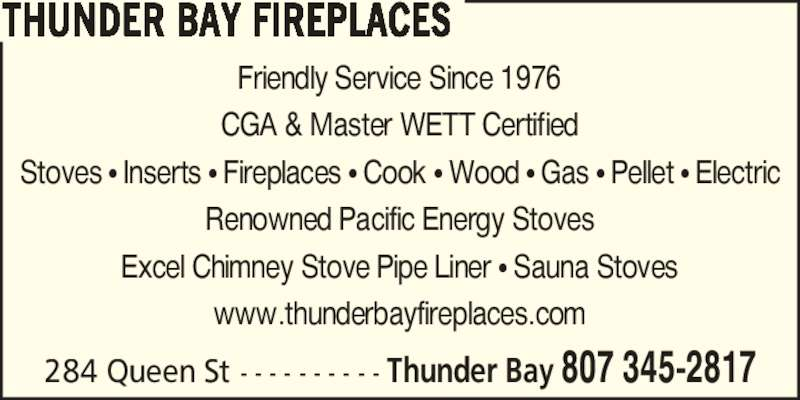 Thunder Bay Fireplaces (807-345-2817) - Display Ad - 284 Queen St - - - - - - - - - - Thunder Bay 807 345-2817 Friendly Service Since 1976 CGA & Master WETT Certified Stoves ? Inserts ? Fireplaces ? Cook ? Wood ? Gas ? Pellet ? Electric Renowned Pacific Energy Stoves Excel Chimney Stove Pipe Liner ? Sauna Stoves www.thunderbayfireplaces.com THUNDER BAY FIREPLACES
