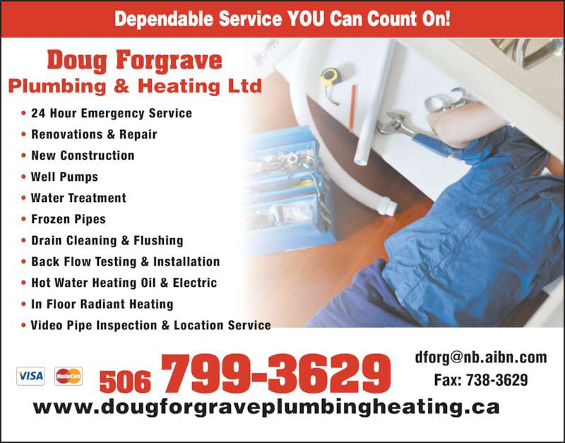 Doug Forgrave Plumbing & Heating Ltd (506-674-2595) - Display Ad - Dependable Service YOU Can Count On! Plumbing & Heating Ltd 506 799-3629 ? 24 Hour Emergency Service ? Renovations & Repair ? Well Pumps ? Water Treatment ? Frozen Pipes ? Drain Cleaning & Flushing ? Back Flow Testing & Installation ? Hot Water Heating Oil & Electric ? In Floor Radiant Heating ? Video Pipe Inspection & Location Service Fax: 738-3629 www.dougforgraveplumbingheating.ca Doug Forgrave ? New Construction