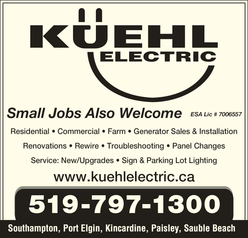 Kuehl Electric (519-797-1300) - Display Ad - Residential ? Commercial ? Farm ? Generator Sales & Installation Renovations ? Rewire ? Troubleshooting ? Panel Changes Service: New/Upgrades ? Sign & Parking Lot Lighting Small Jobs Also Welcome ESA Lic # 7006557 519-797-1300 Southampton, Port Elgin, Kincardine, Paisley, Sauble Beach www.kuehlelectric.ca