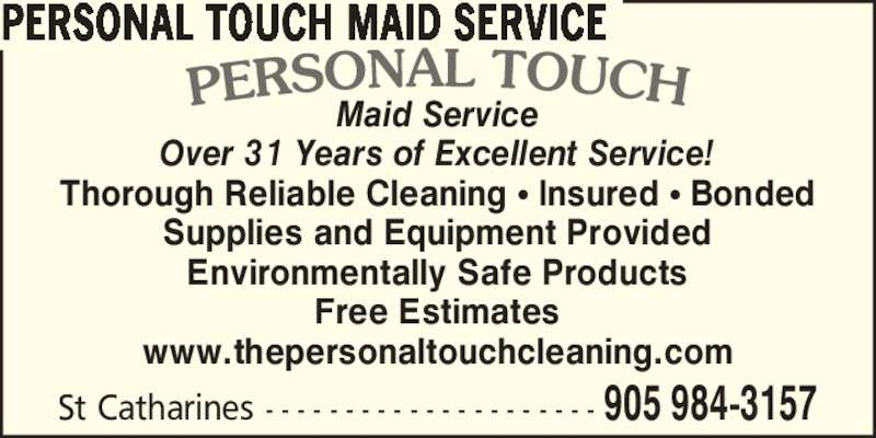 Personal Touch Maid Service (905-984-3157) - Display Ad - Maid Service Over 31 Years of Excellent Service! Thorough Reliable Cleaning ? Insured ? Bonded Supplies and Equipment Provided Environmentally Safe Products Free Estimates www.thepersonaltouchcleaning.com St Catharines - - - - - - - - - - - - - - - - - - - - - 905 984-3157 PERSONAL TOUCH MAID SERVICE