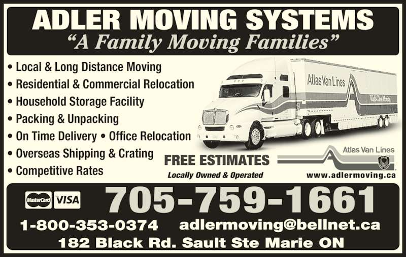 Adler Moving Systems (705-759-1661) - Display Ad - ? Local & Long Distance Moving ? Residential & Commercial Relocation ? Household Storage Facility ? Packing & Unpacking ? On Time Delivery ? Office Relocation ? Overseas Shipping & Crating ? Competitive Rates FREE ESTIMATES Locally Owned & Operated        www.adlermoving.ca ADLER MOVING SYSTEMS ?A Family Moving Families? 182 Black Rd. Sault Ste Marie ON 1-800-353-0374 705-759-1661