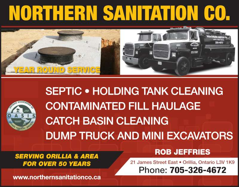 Northern Sanitation Co (705-326-4672) - Display Ad - NORTHERN SANITATION CO. SEPTIC ? HOLDING TANK CLEANING CONTAMINATED FILL HAULAGE CATCH BASIN CLEANING DUMP TRUCK AND MINI EXCAVATORS ROB JEFFRIES www.northernsanitationco.ca YEAR ROUND SERVICE 21 James Street East ? Orillia, Ontario L3V 1K9 Phone: 705-326-4672 SERVING ORILLIA & AREA FOR OVER 50 YEARS