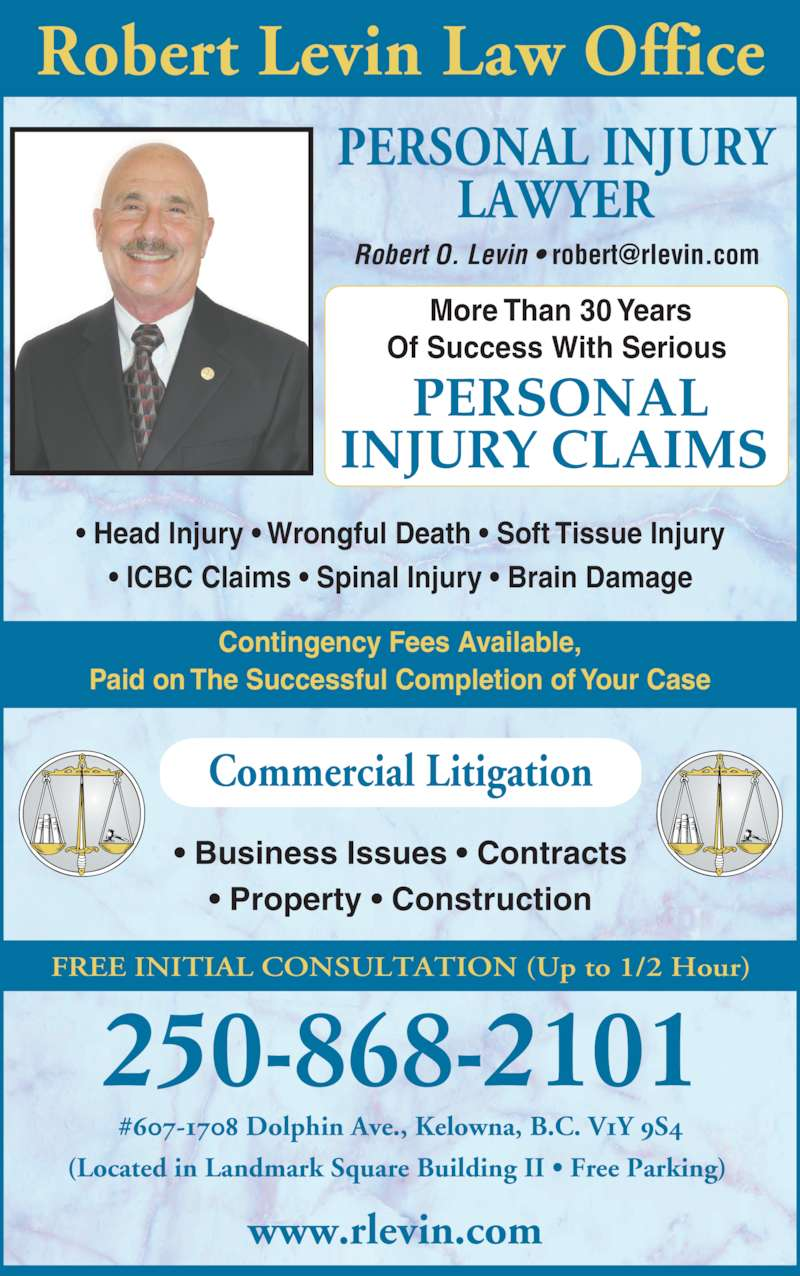 Robert O. Levin Law Office (2508682101) - Display Ad - ? Head Injury ? Wrongful Death ? Soft Tissue Injury ? ICBC Claims ? Spinal Injury ? Brain Damage PERSONAL INJURY LAWYER Commercial Litigation ? Business Issues ? Contracts ? Property ? Construction Robert Levin Law Office FREE INITIAL CONSULTATION (Up to 1/2 Hour) 250-868-2101 (Located in Landmark Square Building II ? Free Parking)  www.rlevin.com  More Than 30 Years Of Success With Serious  PERSONAL INJURY CLAIMS  Contingency Fees Available, Paid on The Successful Completion of Your Case #607-1708 Dolphin Ave., Kelowna, B.C. V1Y 9S4
