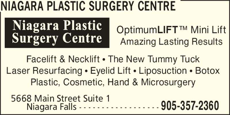Niagara Plastic Surgery Centre (905-357-2360) - Display Ad - NIAGARA PLASTIC SURGERY CENTRE OptimumLIFT? Mini Lift Facelift & Necklift ? The New Tummy Tuck Laser Resurfacing ? Eyelid Lift ? Liposuction ? Botox Plastic, Cosmetic, Hand & Microsurgery 5668 Main Street Suite 1       Niagara Falls - - - - - - - - - - - - - - - - - - 905-357-2360 Amazing Lasting Results