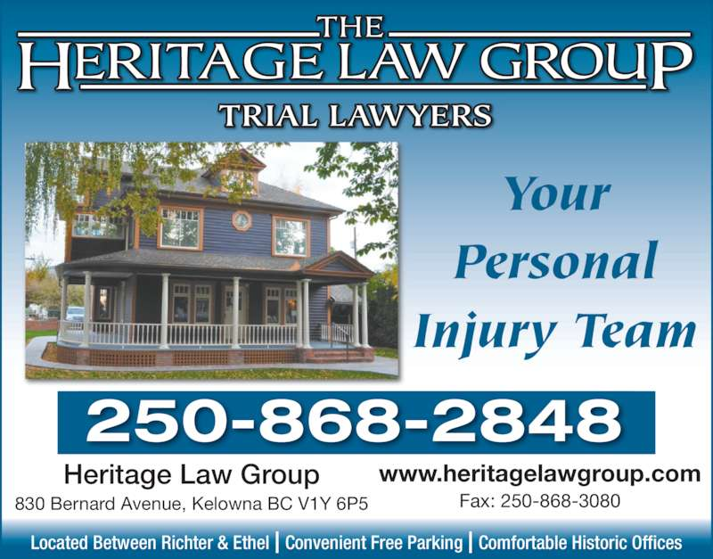 Heritage Law Group (2508682848) - Display Ad - TRIAL LAWYERS 250-868-2848 www.heritagelawgroup.com Fax: 250-868-3080 Your Personal Injury Team Located Between Richter & Ethel | Convenient Free Parking | Comfortable Historic Offices Heritage Law Group 830 Bernard Avenue, Kelowna BC V1Y 6P5