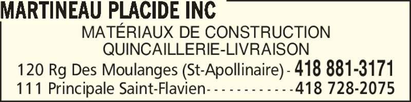 Placide Martineau Inc (418-881-3171) - Annonce illustrée======= - 120 Rg Des Moulanges (St-Apollinaire) - 418 881-3171 111 Principale Saint-Flavien - - - - - - - - - - - -418 728-2075 MAT?RIAUX DE CONSTRUCTION QUINCAILLERIE-LIVRAISON MARTINEAU PLACIDE INC