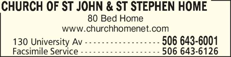 Church of St John & St Stephen Home (506-643-6001) - Display Ad - 80 Bed Home www.churchhomenet.com CHURCH OF ST JOHN & ST STEPHEN HOME 130 University Av - - - - - - - - - - - - - - - - - - 506 643-6001 Facsimile Service - - - - - - - - - - - - - - - - - - - 506 643-6126