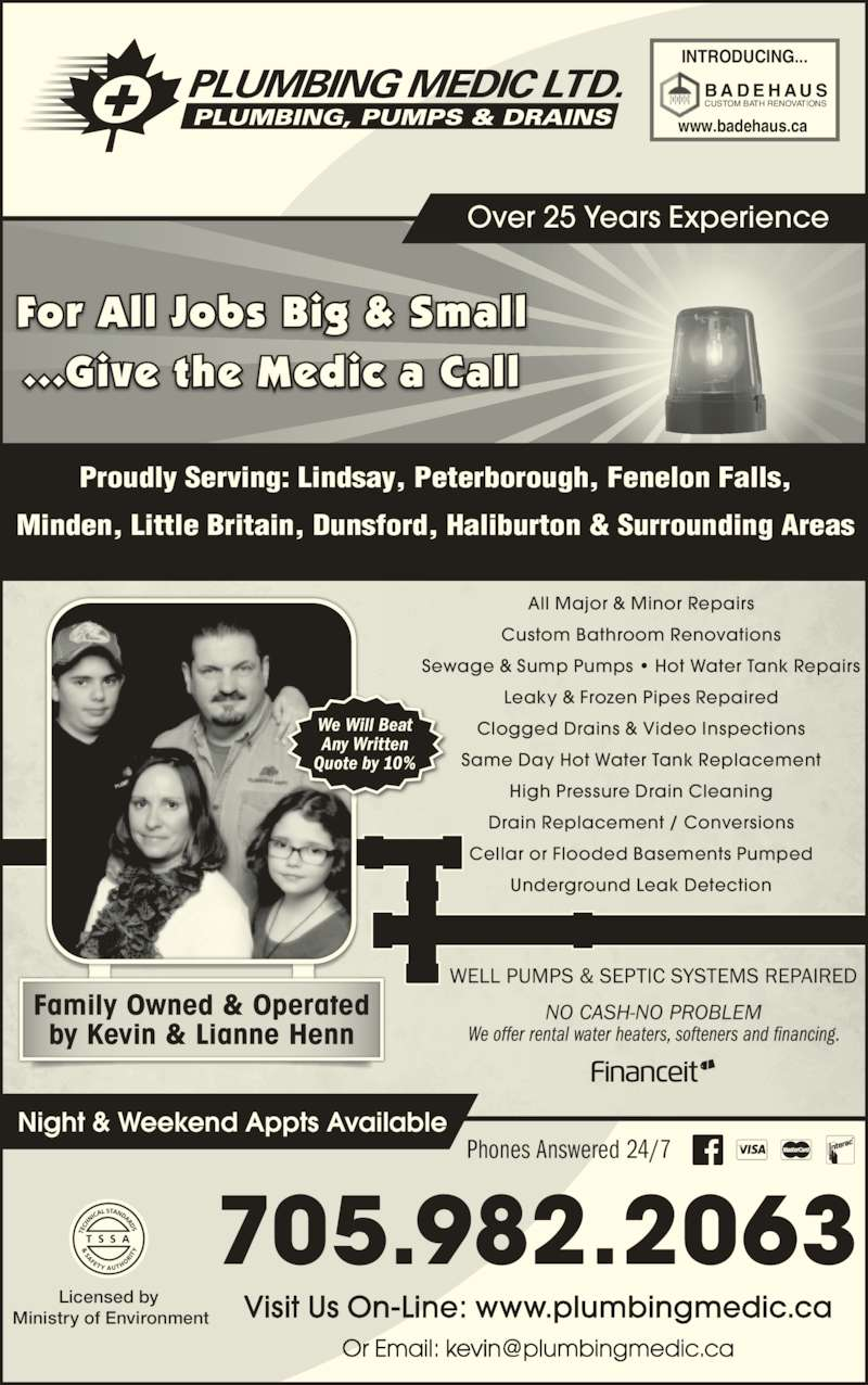 Plumbing Medic Ltd (705-328-3888) - Display Ad - Family Owned & Operated by Kevin & Lianne Henn For All Jobs Big & Small ...Give the Medic a Call Over 25 Years Experience All Major & Minor Repairs Custom Bathroom Renovations Sewage & Sump Pumps ? Hot Water Tank Repairs Leaky & Frozen Pipes Repaired Clogged Drains & Video Inspections Same Day Hot Water Tank Replacement Drain Replacement / Conversions Cellar or Flooded Basements Pumped Underground Leak Detection Night & Weekend Appts Available Licensed by  Ministry of Environment 705.982.2063 Visit Us On-Line: www.plumbingmedic.ca CUSTOM BATH RENOVATIONS B A D E H AU S INTRODUCING... www.badehaus.ca Phones Answered 24/7 We Will Beat High Pressure Drain Cleaning Any Written Quote by 10% Proudly Serving: Lindsay, Peterborough, Fenelon Falls, Minden, Little Britain, Dunsford, Haliburton & Surrounding Areas