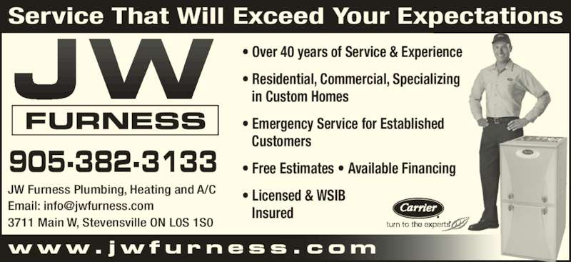 JW Furness Plumbing Heating and Air Conditioning (905-382-3133) - Display Ad - www. jwfurness .com JW Furness Plumbing, Heating and A/C 3711 Main W, Stevensville ON L0S 1S0 905-382-3133 FURNESS Service That Will Exceed Your Expectations ? Over 40 years of Service & Experience ? Residential, Commercial, Specializing    in Custom Homes ? Emergency Service for Established    Customers ? Licensed & WSIB    Insured ? Free Estimates ? Available Financing
