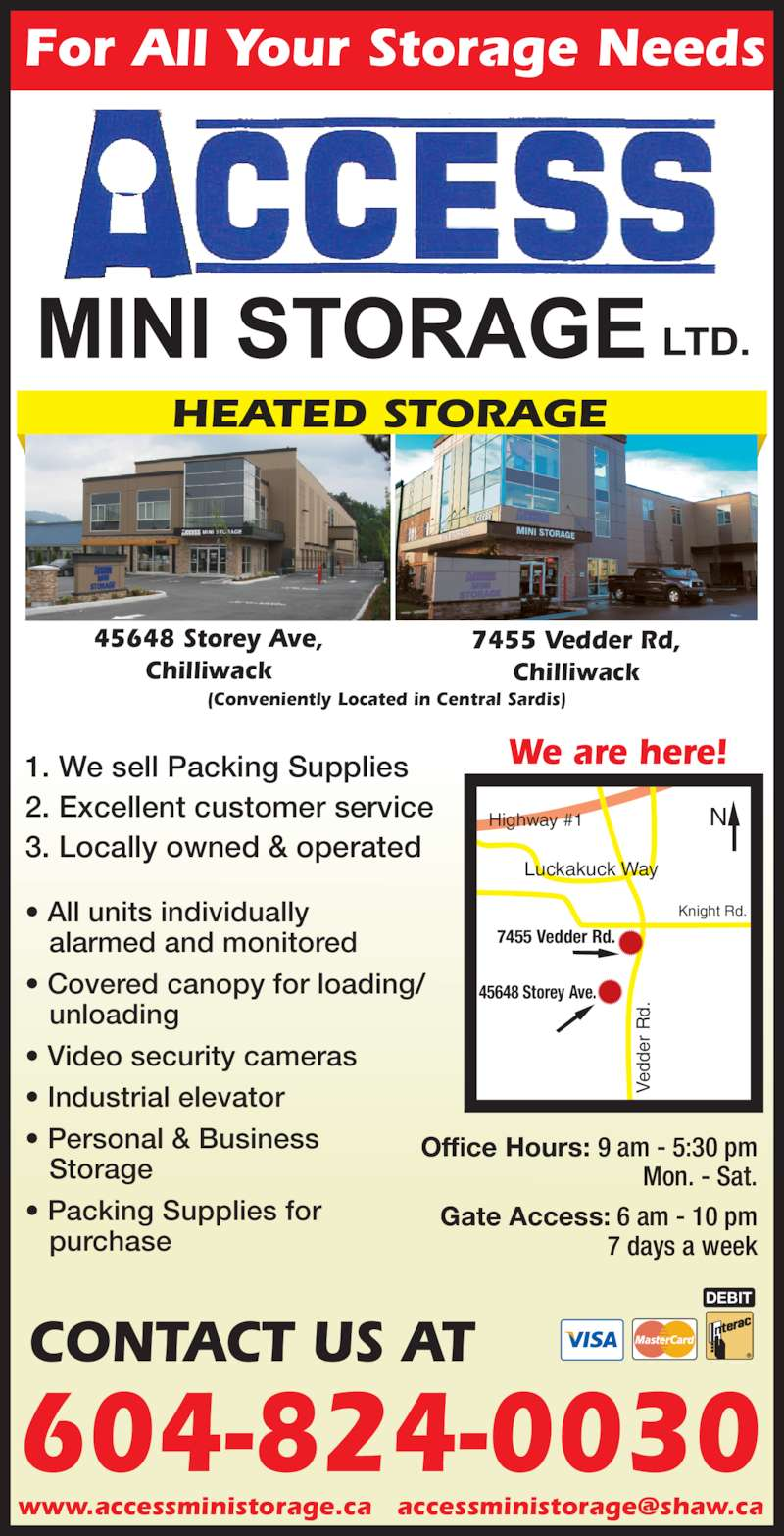 Access Mini-Storage Ltd (604-824-0030) - Display Ad - alarmed and monitored 3. Locally owned & operated ? All units individually ? Covered canopy for loading/    unloading ? Video security cameras ? Industrial elevator ? Personal & Business    Storage 45648 Storey Ave, Chilliwack Office Hours: 9 am - 5:30 pm Mon. - Sat. Gate Access: 6 am - 10 pm 7 days a week ? Packing Supplies for    purchase Knight Rd. Luckakuck Way Highway #1 45648 Storey Ave. Ve dd er  R d. 7455 Vedder Rd. 7455 Vedder Rd, Chilliwack We are here! For All Your Storage Needs (Conveniently Located in Central Sardis) HEATED STORAGE 2. Excellent customer service DEBIT 604-824-0030 CONTACT US AT 1. We sell Packing Supplies