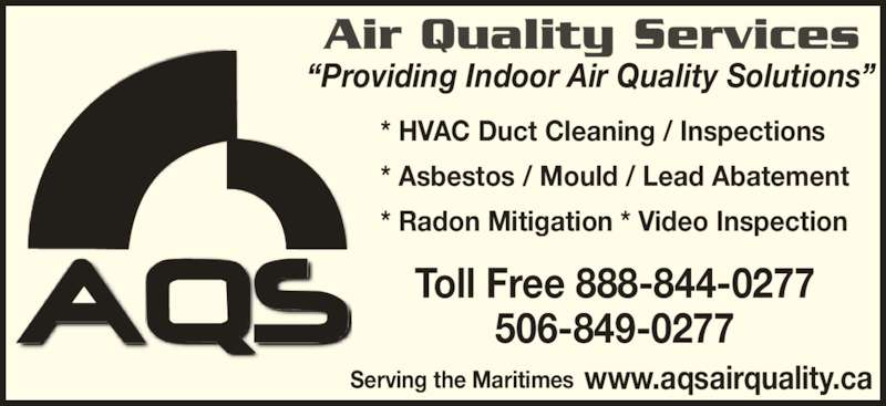 AQS Air Quality Services (506-849-0277) - Display Ad - Air Quality Services ?Providing Indoor Air Quality Solutions? * HVAC Duct Cleaning / Inspections * Asbestos / Mould / Lead Abatement * Radon Mitigation * Video Inspection Toll Free 888-844-0277 506-849-0277 www.aqsairquality.caServing the Maritimes