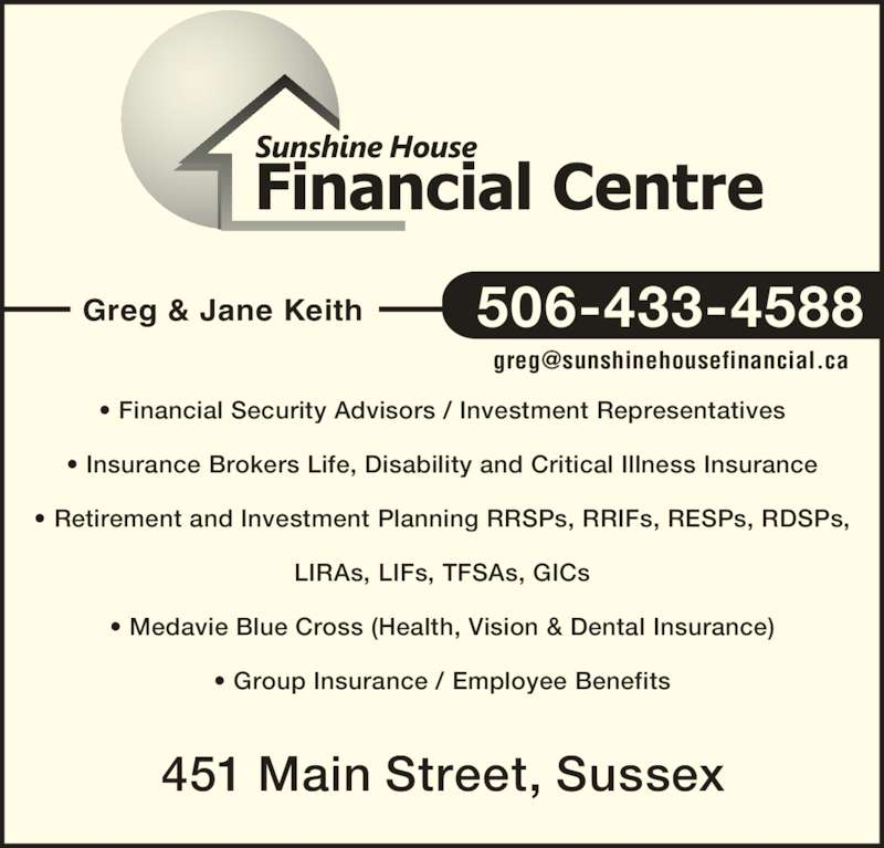 Sunshine House Financial Centre (506-433-4588) - Display Ad - 451 Main Street, Sussex ? Financial Security Advisors / Investment Representatives ? Insurance Brokers Life, Disability and Critical Illness Insurance ? Retirement and Investment Planning RRSPs, RRIFs, RESPs, RDSPs, LIRAs, LIFs, TFSAs, GICs ? Medavie Blue Cross (Health, Vision & Dental Insurance) ? Group Insurance / Employee Benefits Greg & Jane Keith 506-433-4588