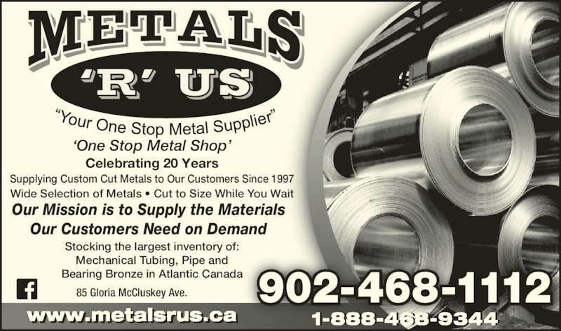 Metals 'R' Us (902-468-1112) - Display Ad - Supplying Custom Cut Metals to Our Customers Since 1997 Wide Selection of Metals ? Cut to Size While You Wait 902-468-111285 Gloria McCluskey Ave. Stocking the largest inventory of: Mechanical Tubing, Pipe and www.metalsrus.cal 1-888-468-9344 Bearing Bronze in Atlantic Canada Our Mission is to Supply the Materials ?One Stop Metal Shop? Celebrating 20 Years Our Customers Need on Demand