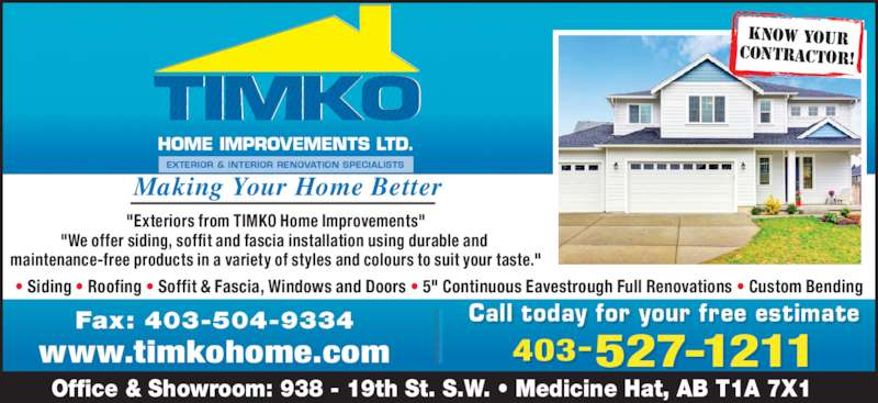 """TIMKO Home Improvements Ltd (403-527-1211) - Display Ad - Fax: 403-504-9334 www.timkohome.com Making Your Home Better KNOW YOUR CONTRACTOR! """"Exteriors from TIMKO Home Improvements"""" """"We offer siding, soffit and fascia installation using durable and  maintenance-free products in a variety of styles and colours to suit your taste."""" ? Siding ? Roofing ? Soffit & Fascia, Windows and Doors ? 5"""" Continuous Eavestrough Full Renovations ? Custom Bending Office & Showroom: 938 - 19th St. S.W. ? Medicine Hat, AB T1A 7X1 Call t oday f or your f ree es timatell i 403-527-1211"""