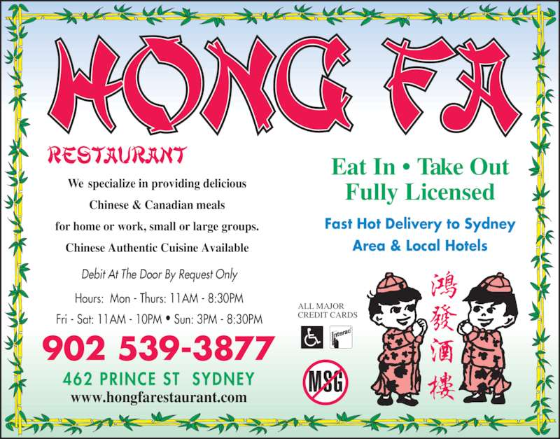 Hong Fa Restaurant (9025393877) - Annonce illustrée======= - Hours:  Mon - Thurs: 11AM - 8:30PM Fri - Sat: 11AM - 10PM ? Sun: 3PM - 8:30PM Eat In ? Take Out Fully Licensed Fast Hot Delivery to Sydney Area & Local Hotels ALL MAJOR CREDIT CARDS We  specialize in providing delicious Chinese & Canadian meals for home or work, small or large groups. Chinese Authentic Cuisine Available 902 539-3877 www.hongfarestaurant.com Debit At The Door By Request Only