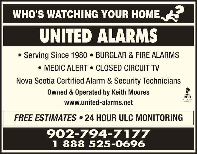 United Alarms (902-794-7177) - Display Ad - FREE ESTIMATES ? 24 HOUR ULC MONITORING ? Serving Since 1980 ? BURGLAR & FIRE ALARMS ? MEDIC ALERT ? CLOSED CIRCUIT TV Nova Scotia Certified Alarm & Security Technicians Owned & Operated by Keith Moores www.united-alarms.net 902-794-7177 1 888 525-0696 UNITED ALARMS WHO'S WATCHING YOUR HOME