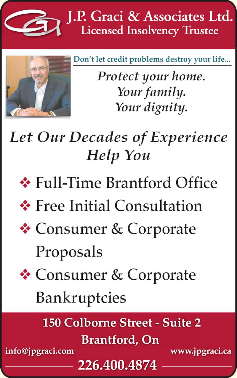 J P Graci & Associates Ltd (519-753-7361) - Display Ad - 150 Colborne Street - Suite 2 Brantford, On  ? Consumer & Corporate Protect your home. ? Consumer & Corporate Your family. Let Our Decades of Experience Help You Your dignity. Licensed Insolvency Trustee ? Full-Time Brantford Office     Bankruptcies ? Free Initial Consultation 226.400.4874     Proposals