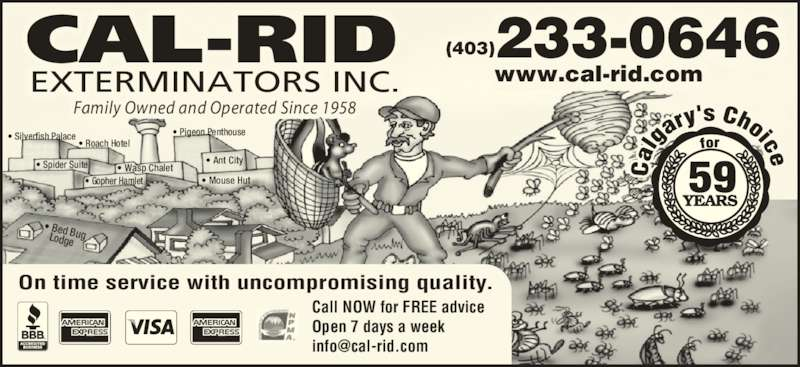 Cal-Rid Exterminators Inc (403-233-0646) - Display Ad - CAL-RID EXTERMINATORS INC. 233-0646(403) www.cal-rid.com On time service with uncompromising quality. Call NOW for FREE advice Open 7 days a week  ? Ant City ? Roach Hotel ? Bed Bug   Lodge ? Wasp Chalet ? Mouse Hut ? Silverfish Palace ? Spider Suite ? Pigeon Penthouse ? Gopher Hamlet Family Owned and Operated Since 1958 CAL-RID EXTERMINATORS INC. 233-0646(403) www.cal-rid.com On time service with uncompromising quality. Call NOW for FREE advice Open 7 days a week  ? Ant City ? Roach Hotel ? Bed Bug   Lodge ? Wasp Chalet ? Mouse Hut ? Silverfish Palace ? Spider Suite ? Pigeon Penthouse ? Gopher Hamlet Family Owned and Operated Since 1958