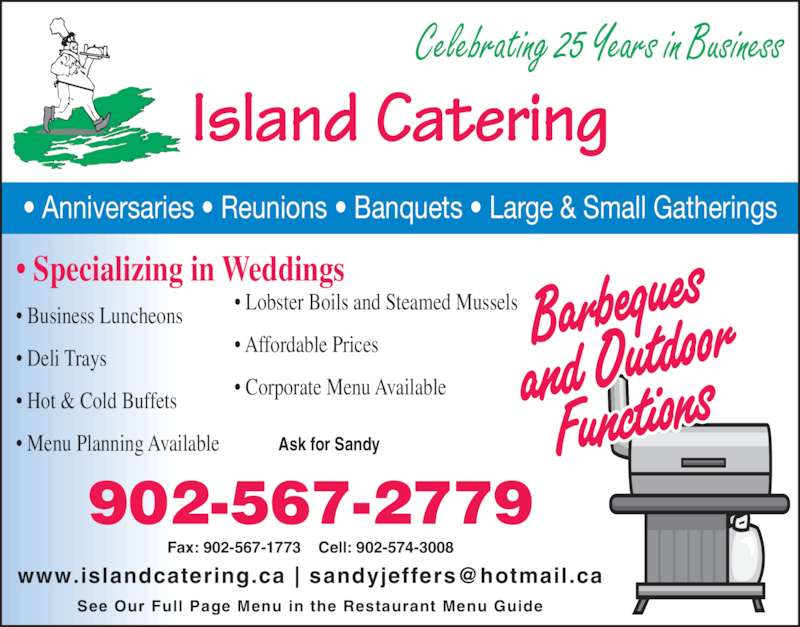 Island Catering (902-567-2779) - Display Ad - Celebrating 25 Years in Business Island Catering ? Anniversaries ? Reunions ? Banquets ? Large & Small Gatherings Ask for Sandy Fax: 902-567-1773    Cell: 902-574-3008 See Our Full Page Menu in the Restaurant Menu Guide 902-567-2779 ? Specializing in Weddings ? Business Luncheons ? Deli Trays ? Hot & Cold Buffets ? Menu Planning Available ? Lobster Boils and Steamed Mussels ? Corporate Menu Available ? Affordable Prices