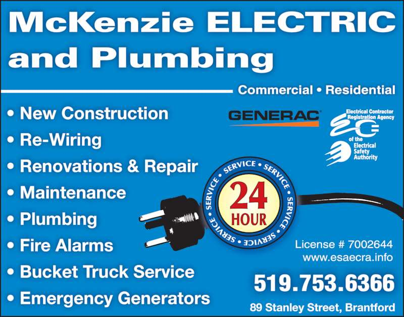 McKenzie Electric (519-753-6366) - Display Ad - ? New Construction ? Re-Wiring ? Renovations & Repair ? Maintenance ? Plumbing ? Fire Alarms ? Bucket Truck Service ? Emergency Generators McKenzie ELECTRIC and Plumbing 89 Stanley Street, Brantford 519.753.6366 License # 7002644 www.esaecra.info Commercial ? Residential