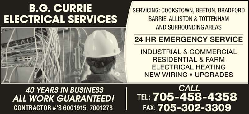 B G Currie Electrical Services (705-458-4358) - Display Ad - CONTRACTOR #?S 6001915, 7001273 CALL TEL: 705-458-4358 FAX: 705-302-3309 SERVICING: COOKSTOWN, BEETON, BRADFORD BARRIE, ALLISTON & TOTTENHAM AND SURROUNDING AREAS 24 HR EMERGENCY SERVICE INDUSTRIAL & COMMERCIAL RESIDENTIAL & FARM ELECTRICAL HEATING NEW WIRING ? UPGRADES  40 YEARS IN BUSINESS ALL WORK GUARANTEED!