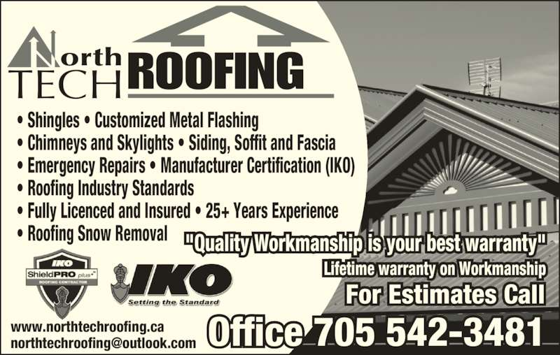 """North Tech Roofing (705-542-3481) - Display Ad - ROOFINGorthTECH ? Shingles ? Customized Metal Flashing ? Chimneys and Skylights ? Siding, Soffit and Fascia ? Emergency Repairs ? Manufacturer Certification (IKO) ? Roofing Industry Standards ? Fully Licenced and Insured ? 25+ Years Experience ? Roofing Snow Removal For Estimates Call """"Quality Workmanship is your best warranty"""" Lifetime warranty on Workmanship"""