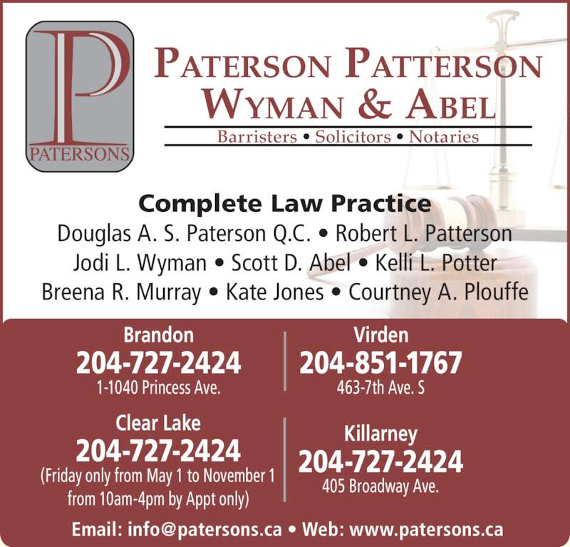 Paterson Patterson Wyman & Abel (2047272424) - Display Ad - 204-727-2424 Killarney 204-727-2424 Clear Lake (Friday only from May 1 to November 1 from 10am-4pm by Appt only) 463-7th Ave. S 204-851-1767 Virden 204-727-2424 Brandon 1-1040 Princess Ave. PATERSON PATTERSON WYMAN & ABEL Barristers ? Solicitors ? Notaries Complete Law Practice Douglas A. S. Paterson Q.C. ? Robert L. Patterson Jodi L. Wyman ? Scott D. Abel ? Kelli L. Potter Breena R. Murray ? Kate Jones ? Courtney A. Plouffe 405 Broadway Ave.
