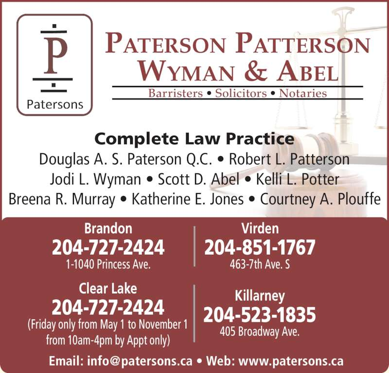 Paterson Patterson Wyman & Abel (2047272424) - Display Ad - 463-7th Ave. S 204-851-1767 Virden 204-727-2424 Brandon 1-1040 Princess Ave. PATERSON PATTERSON WYMAN & ABEL Barristers ? Solicitors ? Notaries Complete Law Practice Douglas A. S. Paterson Q.C. ? Robert L. Patterson Jodi L. Wyman ? Scott D. Abel ? Kelli L. Potter Breena R. Murray ? Katherine E. Jones ? Courtney A. Plouffe 405 Broadway Ave. 204-523-1835 Killarney 204-727-2424 Clear Lake (Friday only from May 1 to November 1 from 10am-4pm by Appt only)