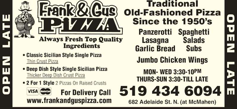 Frank & Gus Pizza Restaurant (5194346094) - Display Ad - MON- WED 3:30-10PM THURS-SUN 3:30-TILL LATE Jumbo Chicken Wings ? Classic Sicilian Style Single Pizza    Thin Crust Pizza ? Deep Dish Style Single Sicilian Pizza    Thicker Deep Dish Crust Pizza ? 2 For 1 Style 2 Pizzas On Raised Crusts Spaghetti Salads Subs Panzerotti Lasagna Garlic Bread 682 Adelaide St. N. (at McMahen) Always Fresh Top Quality  Ingredients Traditional Old-Fashioned Pizza Since the 1950?s 519 434 6094 www.frankandguspizza.com For Delivery Call