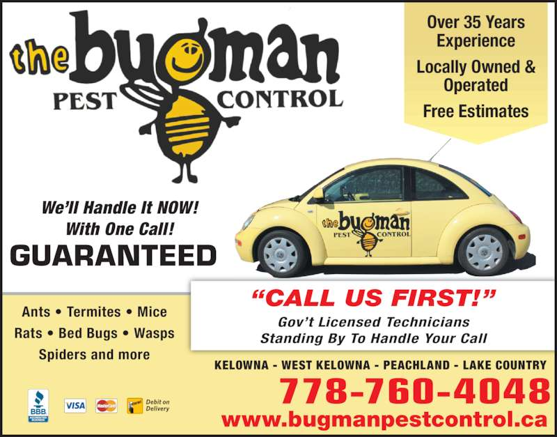 The Bugman Pest Control Services (250-764-2687) - Display Ad - We?ll Handle It NOW! With One Call! GUARANTEED www.bugmanpestcontrol.ca ?CALL US FIRST!? Gov?t Licensed Technicians Standing By To Handle Your Call 778-760-4048 KELOWNA - WEST KELOWNA - PEACHLAND - LAKE COUNTRY Over 35 Years Experience Locally Owned & Operated Free Estimates Ants ? Termites ? Mice Rats ? Bed Bugs ? Wasps Spiders and more We?ll Handle It NOW! Ants ? Termites ? Mice With One Call! GUARANTEED www.bugmanpestcontrol.ca ?CALL US FIRST!? Gov?t Licensed Technicians Standing By To Handle Your Call 778-760-4048 KELOWNA - WEST KELOWNA - PEACHLAND - LAKE COUNTRY Over 35 Years Experience Locally Owned & Operated Free Estimates Rats ? Bed Bugs ? Wasps Spiders and more