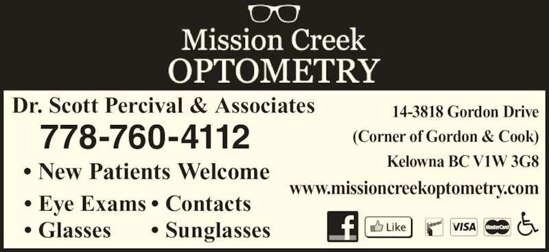 Dr Scott Percival (250-717-0086) - Display Ad - 14-3818 Gordon Drive (Corner of Gordon & Cook) Kelowna BC V1W 3G8 www.missioncreekoptometry.com Dr. Scott Percival & Associates ? New Patients Welcome ? Contacts ? Sunglasses ? Eye Exams ? Glasses 778-760-4112