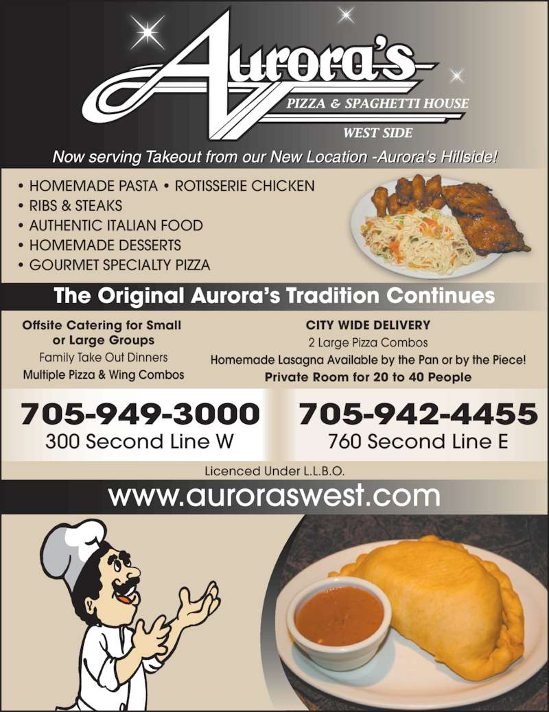 Aurora's Westside (7059493000) - Display Ad - ? RIBS & STEAKS ? AUTHENTIC ITALIAN FOOD ? HOMEMADE DESSERTS ? GOURMET SPECIALTY PIZZA Now serving Takeout from our New Location -Aurora's Hillside! 705-949-3000 300 Second Line W 705-942-4455 760 Second Line E The Original Aurora?s Tradition Continues Licenced Under L.L.B.O. www.auroraswest.com CITY WIDE DELIVERY 2 Large Pizza Combos Homemade Lasagna Available by the Pan or by the Piece! Private Room for 20 to 40 People Offsite Catering for Small  or Large Groups Family Take Out Dinners Multiple Pizza & Wing Combos ? HOMEMADE PASTA ? ROTISSERIE CHICKEN