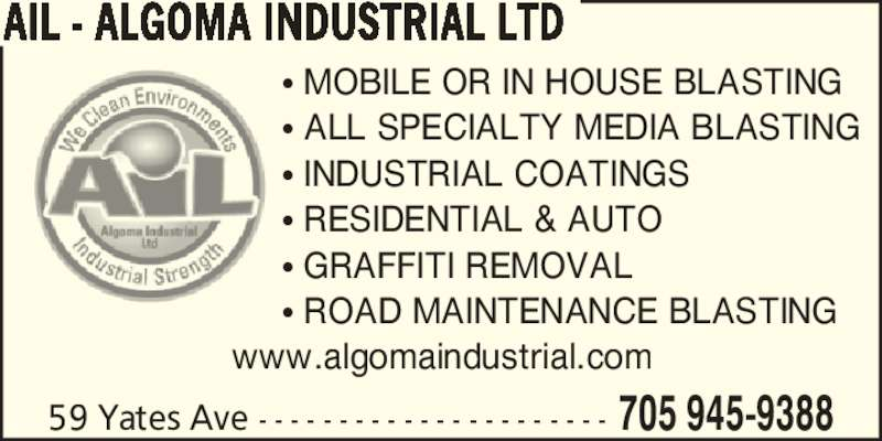 AIL - Algoma Industrial Ltd (705-945-9388) - Display Ad - AIL - ALGOMA INDUSTRIAL LTD 705 945-938859 Yates Ave - - - - - - - - - - - - - - - - - - - - - - ? MOBILE OR IN HOUSE BLASTING ? ALL SPECIALTY MEDIA BLASTING ? INDUSTRIAL COATINGS ? RESIDENTIAL & AUTO ? GRAFFITI REMOVAL ? ROAD MAINTENANCE BLASTING www.algomaindustrial.com
