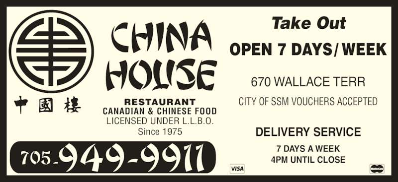 China House (7059499911) - Display Ad - CANADIAN & CHINESE FOOD RESTAURANT Since 1975 DELIVERY SERVICE 7 DAYS A WEEK 4PM UNTIL CLOSE CITY OF SSM VOUCHERS ACCEPTED 670 WALLACE TERR Take Out OPEN 7 DAYS / WEEK LICENSED UNDER L.L.B.O.