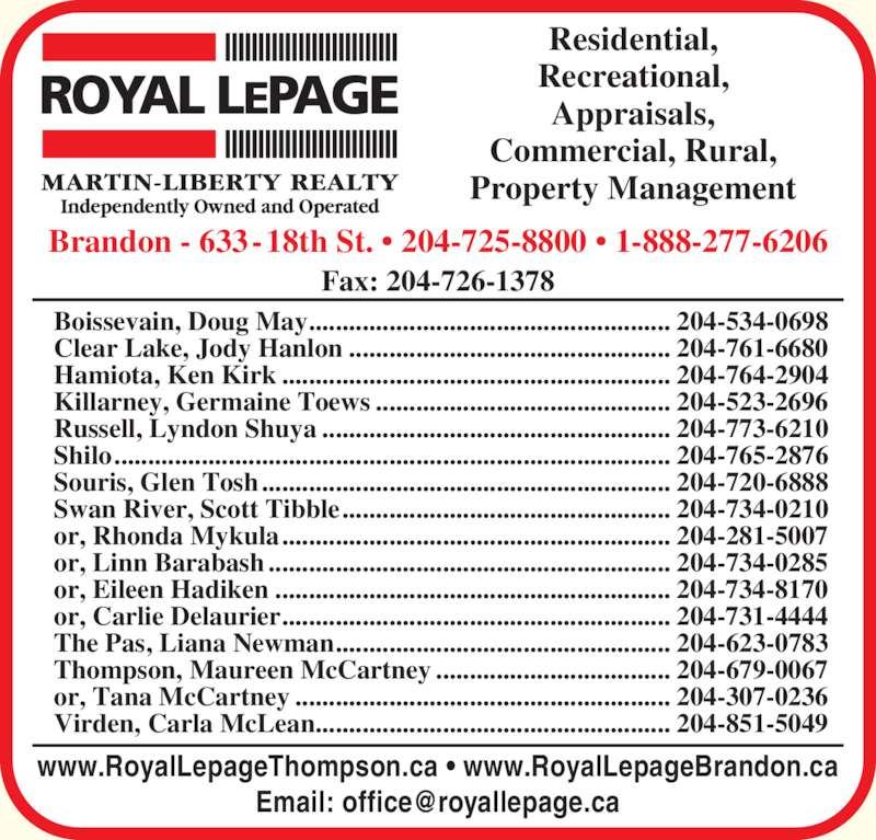 Royal LePage (2044414091) - Display Ad - Residential, Recreational, Appraisals, Commercial, Rural, Property Management www.RoyalLepageThompson.ca ? www.RoyalLepageBrandon.ca Brandon - 633-18th St. ? 204-725-8800 ? 1-888-277-6206 Fax: 204-726-1378 Boissevain, Doug May...................................................... 204-534-0698 Clear Lake, Jody Hanlon ................................................ 204-761-6680 or, Rhonda Mykula.......................................................... 204-281-5007 or, Linn Barabash ............................................................ 204-734-0285 or, Eileen Hadiken ........................................................... 204-734-8170 or, Carlie Delaurier.......................................................... 204-731-4444 The Pas, Liana Newman.................................................. 204-623-0783 Thompson, Maureen McCartney ................................... 204-679-0067 or, Tana McCartney ........................................................ 204-307-0236 Virden, Carla McLean..................................................... 204-851-5049 Hamiota, Ken Kirk .......................................................... 204-764-2904 Killarney, Germaine Toews ............................................ 204-523-2696 Russell, Lyndon Shuya .................................................... 204-773-6210 Shilo................................................................................... 204-765-2876 Souris, Glen Tosh............................................................. 204-720-6888 Swan River, Scott Tibble................................................. 204-734-0210
