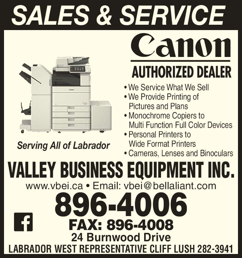 Valley Business Equipment Inc (709-896-4006) - Display Ad - SALES & SERVICE LABRADOR WEST REPRESENTATIVE CLIFF LUSH 282-3941 24 Burnwood Drive 896-4006 FAX: 896-4008 VALLEY BUSINESS EQUIPMENT INC. Serving All of Labrador ? We Service What We Sell ? We Provide Printing of Pictures and Plans ? Monochrome Copiers to Multi Function Full Color Devices ? Personal Printers to Wide Format Printers ? Cameras, Lenses and Binoculars