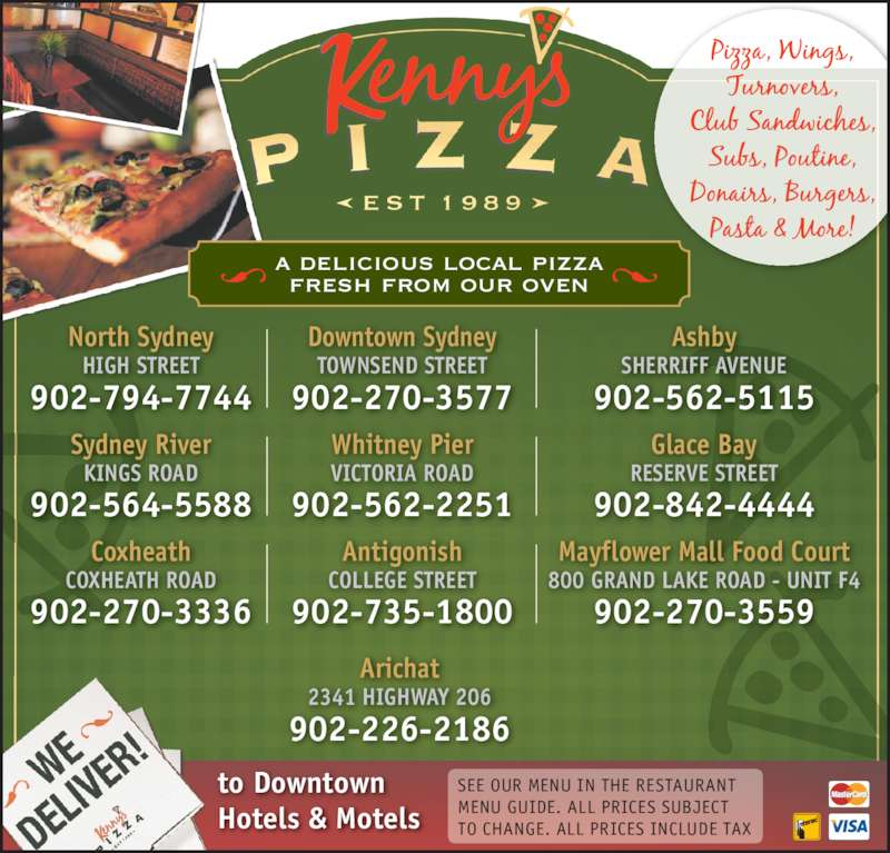 Kenny's Pizza (9025645588) - Annonce illustrée======= - to Downtown Hotels & Motels SEE OUR MENU IN THE RESTAURANT MENU GUIDE. ALL PRICES SUBJECT TO CHANGE. ALL PRICES INCLUDE TAX North Sydney HIGH STREET Downtown Sydney 902-270-3577 TOWNSEND STREET Ashby 902-794-7744 SHERRIFF AVENUE 902-562-5115 Sydney River KINGS ROAD 902-564-5588 Antigonish COLLEGE STREET 902-735-1800 Glace Bay RESERVE STREET 902-842-4444 Mayflower Mall Food Court 902-270-3559 Whitney Pier VICTORIA ROAD 902-562-2251 Coxheath COXHEATH ROAD 902-270-3336 a delicious local pizza fresh from our oven Arichat 800 GRAND LAKE ROAD - UNIT F4 2341 HIGHWAY 206 902-226-2186