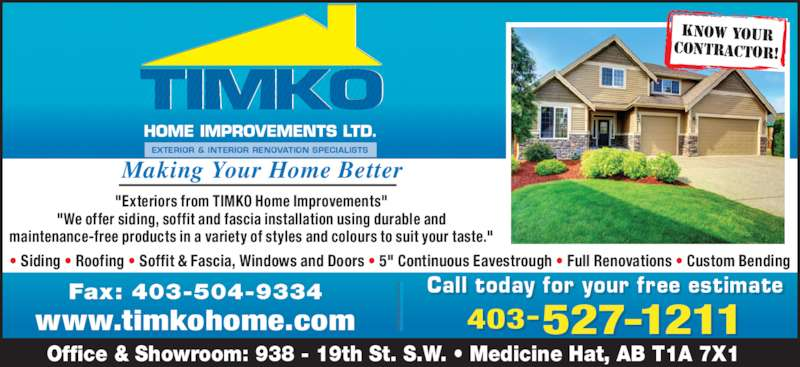 """TIMKO Home Improvements Ltd (403-527-1211) - Display Ad - Call t oday f or your f ree es timatell i 403-527-1211 Office & Showroom: 938 - 19th St. S.W. ? Medicine Hat, AB T1A 7X1 Fax: 403-504-9334 www.timkohome.com Making Your Home Better """"Exteriors from TIMKO Home Improvements"""" """"We offer siding, soffit and fascia installation using durable and maintenance-free products in a variety of styles and colours to suit your taste."""" ? Siding ? Roofing ? Soffit & Fascia, Windows and Doors ? 5"""" Continuous Eavestrough ? Full Renovations ? Custom Bending KNOW YOUR CONTRACTOR!"""