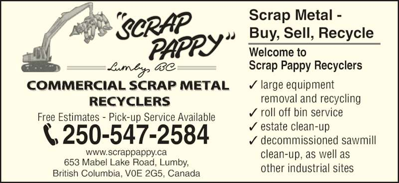 Scrap Pappy Recyclers (250-547-2584) - Display Ad - Scrap Metal -  Buy, Sell, Recycle Scrap Pappy Recyclers  large equipment removal and recycling  roll off bin service  estate clean-up  decommissioned sawmill clean-up, as well as other industrial sites COMMERCIAL SCRAP METAL  RECYCLERS www.scrappappy.ca 653 Mabel Lake Road, Lumby, British Columbia, V0E 2G5, Canada Free Estimates - Pick-up Service Available Welcome to 250-547-2584