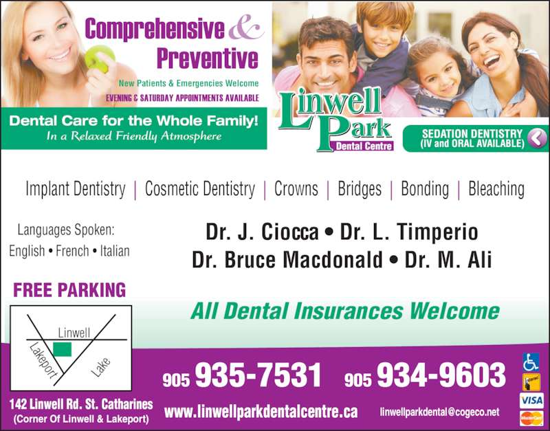 Linwell Park Dental Centre (9059357531) - Display Ad - English ? French ? Italian Languages Spoken: FREE PARKING All Dental Insurances Welcome Dental Centre SEDATION DENTISTRY (IV and ORAL AVAILABLE) Dr. J. Ciocca ? Dr. L. Timperio  Dr. Bruce Macdonald ? Dr. M. Ali  Dental Care for the Whole Family! In a Relaxed Friendly Atmosphere New Patients & Emergencies Welcome Implant Dentistry  |  Cosmetic Dentistry  |  Crowns  |  Bridges  |  Bonding  |  Bleaching 142 Linwell Rd. St. Catharines (Corner Of Linwell & Lakeport) 905 935-7531 905 934-9603