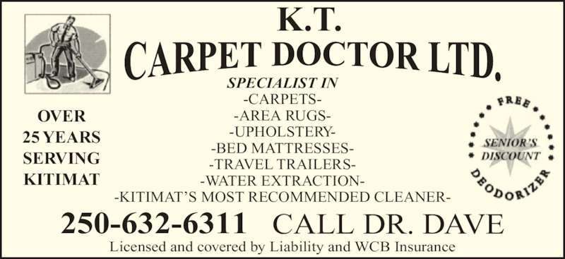 K T Carpet Doctor Ltd (250-632-6311) - Display Ad - OVER 25 YEARS SERVING KITIMAT 250-632-6311 CALL DR. DAVE Licensed and covered by Liability and WCB Insurance K.T. -AREA RUGS- -UPHOLSTERY- -BED MATTRESSES- -TRAVEL TRAILERS- -WATER EXTRACTION- -KITIMAT?S MOST RECOMMENDED CLEANER- SPECIALIST IN -CARPETS-