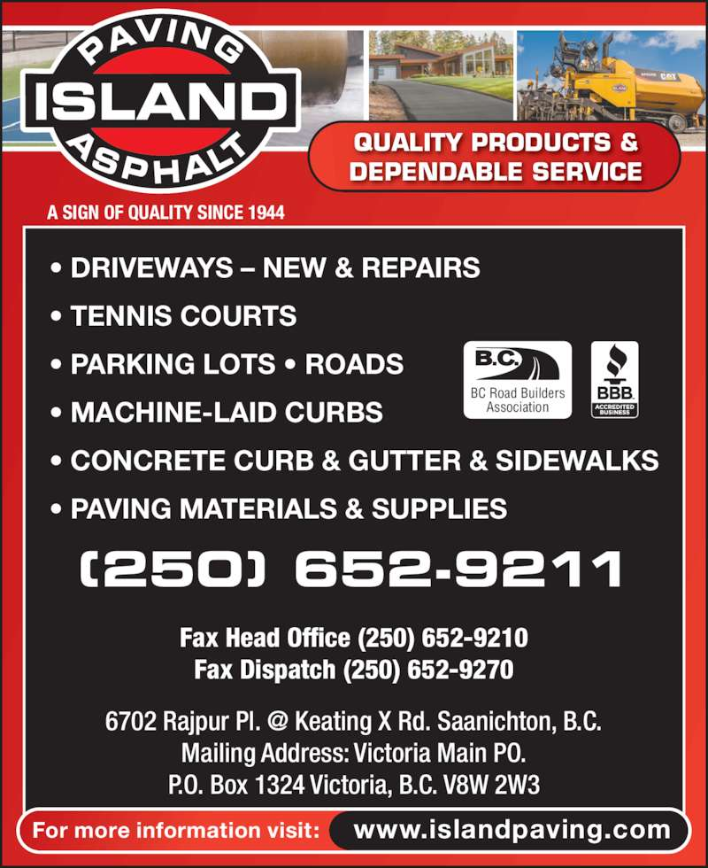 Island Asphalt Co (250-652-9211) - Display Ad - A SIGN OF QUALITY SINCE 1944 QUALITY PRODUCTS & DEPENDABLE SERVICE ISLAND For more information visit: www.islandpaving.com ? DRIVEWAYS ? NEW & REPAIRS ? TENNIS COURTS ? PARKING LOTS ? ROADS ? MACHINE-LAID CURBS ? CONCRETE CURB & GUTTER & SIDEWALKS ? PAVING MATERIALS & SUPPLIES (250) 652-9211 Fax Head Office (250) 652-9210 Fax Dispatch (250) 652-9270 BC Road Builders Association Mailing Address: Victoria Main PO. P.O. Box 1324 Victoria, B.C. V8W 2W3