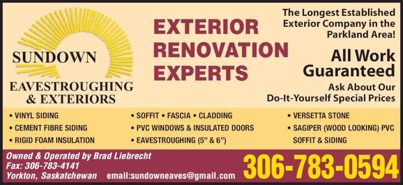 Sundown Eavestroughing & Exteriors (306-783-0594) - Display Ad - EXTERIOR RENOVATION EXPERTS ? VINYL SIDING ? CEMENT FIBRE SIDING ? RIGID FOAM INSULATION Owned & Operated by Brad Liebrecht ? SOFFIT ? FASCIA ? CLADDING ? PVC WINDOWS & INSULATED DOORS ? EAVESTROUGHING (5? & 6?) ? VERSETTA STONE ? SAGIPER (WOOD LOOKING) PVC    SOFFIT & SIDING The Longest Established Exterior Company in the Parkland Area! All Work Guaranteed Ask About Our Do-It-Yourself Special Prices