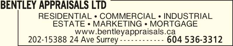 Bentley Appraisals Ltd (604-536-3312) - Display Ad - RESIDENTIAL ? COMMERCIAL ? INDUSTRIAL ESTATE ? MARKETING ? MORTGAGE www.bentleyappraisals.ca BENTLEY APPRAISALS LTD 202-15388 24 Ave Surrey - - - - - - - - - - - - - - - - 604 536-3312
