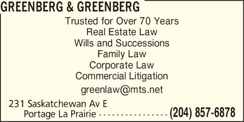 Greenberg & Greenberg (2048576878) - Display Ad - Commercial Litigation GREENBERG & GREENBERG 231 Saskatchewan Av E  (204) 857-6878Portage La Prairie - - - - - - - - - - - - - - - - Trusted for Over 70 Years Real Estate Law Wills and Successions Family Law Corporate Law