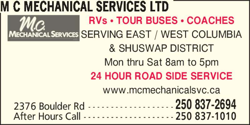 M.C. Mechanical Services Ltd. (250-837-2694) - Display Ad - 2376 Boulder Rd - - - - - - - - - - - - - - - - - - - 250 837-2694 After Hours Call - - - - - - - - - - - - - - - - - - - - 250 837-1010 RVs ? TOUR BUSES ? COACHES SERVING EAST / WEST COLUMBIA & SHUSWAP DISTRICT Mon thru Sat 8am to 5pm M C MECHANICAL SERVICES LTD 24 HOUR ROAD SIDE SERVICE www.mcmechanicalsvc.ca