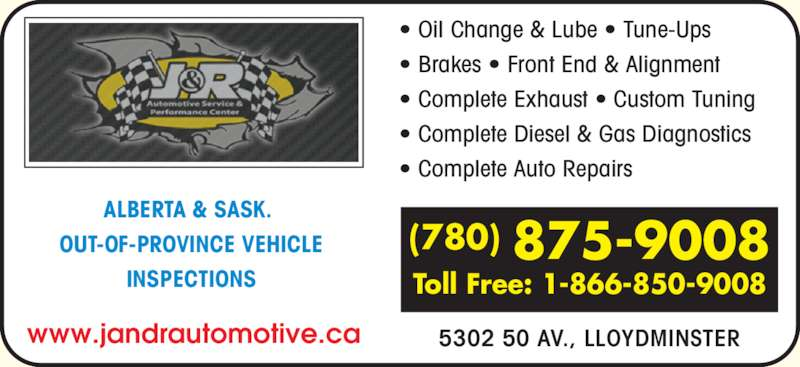 J & R Automotive Service (7808759008) - Display Ad - ? Oil Change & Lube ? Tune-Ups ? Brakes ? Front End & Alignment ? Complete Exhaust ? Custom Tuning ? Complete Diesel & Gas Diagnostics ? Complete Auto Repairs 5302 50 AV., LLOYDMINSTER (780) 875-9008 Toll Free: 1-866-850-9008 ALBERTA & SASK.  OUT-OF-PROVINCE VEHICLE INSPECTIONS www.jandrautomotive.ca
