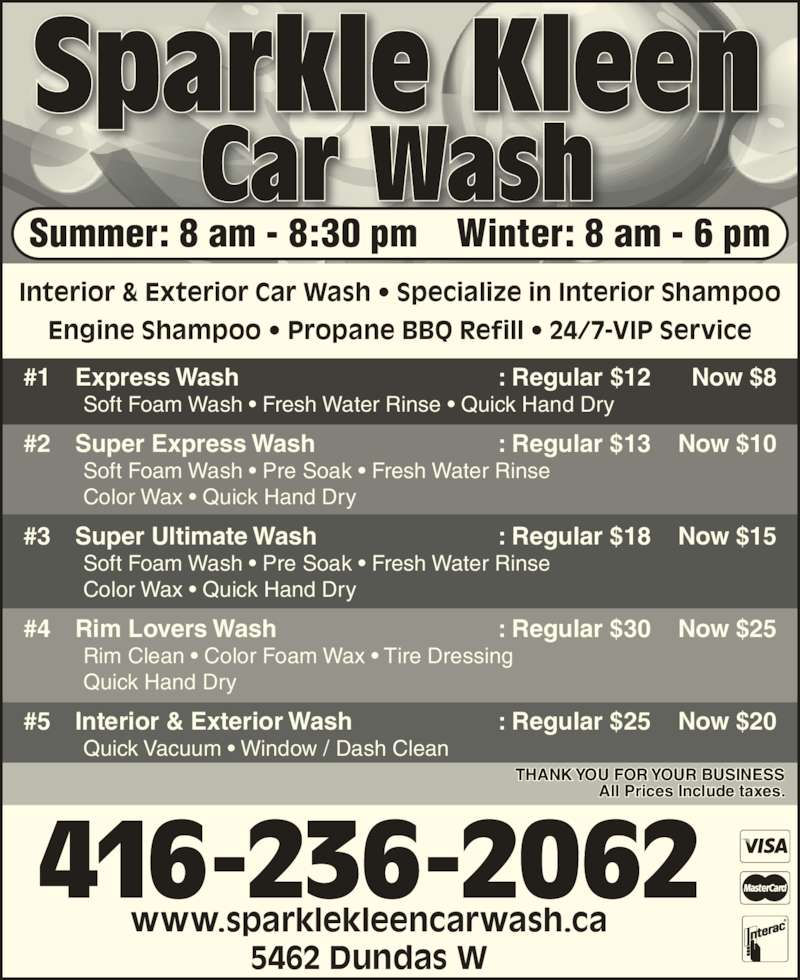 Sparkle Kleen Car Wash (416-236-2062) - Display Ad - Interior & Exterior Car Wash ? Specialize in Interior Shampoo Engine Shampoo ? Propane BBQ Refill ? 24/7-VIP Service 5462 Dundas W www.sparklekleencarwash.ca THANK YOU FOR YOUR BUSINESS All Prices Include taxes. #1 Express Wash : Regular $12      Now $8  Soft Foam Wash ? Fresh Water Rinse ? Quick Hand Dry  Rim Clean ? Color Foam Wax ? Tire Dressing  Quick Hand Dry #5 Interior & Exterior Wash : Regular $25    Now $20  Quick Vacuum ? Window / Dash Clean Summer: 8 am - 8:30 pm    Winter: 8 am - 6 pm Interior & Exterior Car Wash ? Specialize in Interior Shampoo Engine Shampoo ? Propane BBQ Refill ? 24/7-VIP Service 5462 Dundas W www.sparklekleencarwash.ca THANK YOU FOR YOUR BUSINESS All Prices Include taxes. #1 Express Wash : Regular $12      Now $8  Soft Foam Wash ? Fresh Water Rinse ? Quick Hand Dry #2 Super Express Wash : Regular $13    Now $10  Soft Foam Wash ? Pre Soak ? Fresh Water Rinse  Color Wax ? Quick Hand Dry #3 Super Ultimate Wash : Regular $18    Now $15  Soft Foam Wash ? Pre Soak ? Fresh Water Rinse  Color Wax ? Quick Hand Dry #4 Rim Lovers Wash    : Regular $30    Now $25  Rim Clean ? Color Foam Wax ? Tire Dressing  Quick Hand Dry #5 Interior & Exterior Wash : Regular $25    Now $20  Quick Vacuum ? Window / Dash Clean Summer: 8 am - 8:30 pm    Winter: 8 am - 6 pm #2 Super Express Wash : Regular $13    Now $10  Soft Foam Wash ? Pre Soak ? Fresh Water Rinse  Color Wax ? Quick Hand Dry #3 Super Ultimate Wash : Regular $18    Now $15  Soft Foam Wash ? Pre Soak ? Fresh Water Rinse  Color Wax ? Quick Hand Dry #4 Rim Lovers Wash    : Regular $30    Now $25