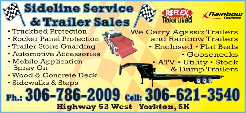 Sideline Service And Trailer Sales (306-786-2009) - Display Ad - ? Rocker Panel Protection ? Trailer Stone Guarding ? Automotive Accessories ? Mobile Application    Spray On  ? Wood & Concrete Deck ? Sidewalks & Steps We Carry Agassiz Trailers and Rainbow Trailers ? Enclosed ? Flat Beds ? Goosenecks ? ATV ? Utility ? Stock & Dump Trailers ? Truckbed Protection Highway 52 West   Yorkton, SK Ph.: 306-786-2009 Cell: 306-621-3540